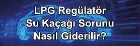 LPG Regülatör Su Kaçağı Sorunu Nasıl Giderilir?